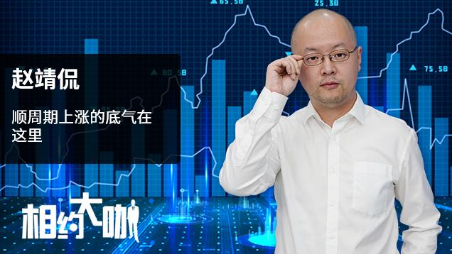 赵靖侃:顺周期上涨的底气在这里