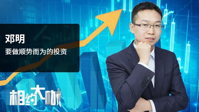邓明:要做顺势而为的投资